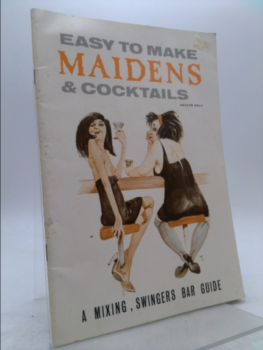 Easy to Make Maidens & Cocktails: A Mixing, Swingers Bar Guide (adults only)